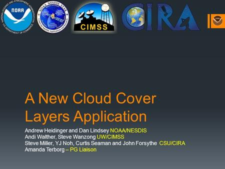 A New Cloud Cover Layers Application Andrew Heidinger and Dan Lindsey NOAA/NESDIS Andi Walther, Steve Wanzong UW/CIMSS Steve Miller, YJ Noh, Curtis Seaman.