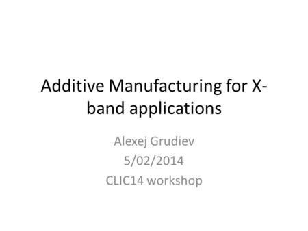 Additive Manufacturing for X- band applications Alexej Grudiev 5/02/2014 CLIC14 workshop.