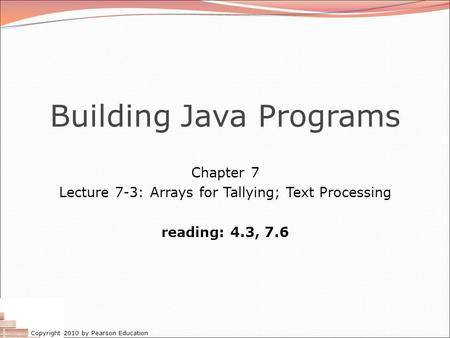 Copyright 2010 by Pearson Education Building Java Programs Chapter 7 Lecture 7-3: Arrays for Tallying; Text Processing reading: 4.3, 7.6.