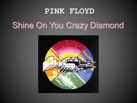 PINK FLOYD Shine On You Crazy Diamond. PINK FLOYD  One of the most prominent and significant representatives of progressive rock;  Was founded in mid-60's.