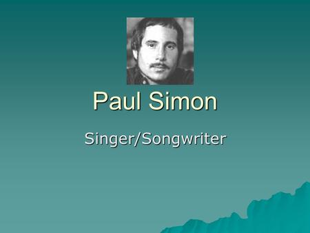 Paul Simon Singer/Songwriter. History – Paul Frederic Simon  Born October 13, 1941 in Newark, NJ  Mother – Belle (school teacher)  Father – Louis (bass.