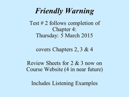 Friendly Warning Test # 2 follows completion of Chapter 4: Thursday: 5 March 2015 covers Chapters 2, 3 & 4 Review Sheets for 2 & 3 now on Course Website.