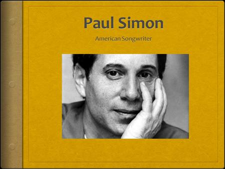 "Paul Frederic Simon  Born October 13, 1941  Grew up in Newark, New Jersey  Met Arthur ""Art"" Garfunkel when they were both 11  Paul and Art began."