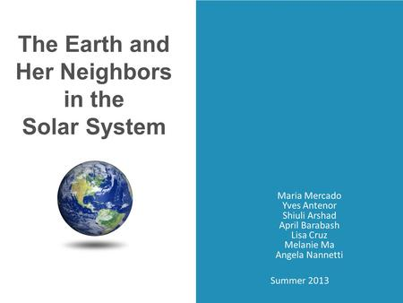 Maria Mercado Yves Antenor Shiuli Arshad April Barabash Lisa Cruz Melanie Ma Angela Nannetti The Earth and Her Neighbors in the Solar System Summer 2013.