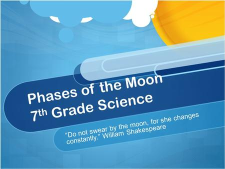 "Phases of the Moon 7 th Grade Science ""Do not swear by the moon, for she changes constantly."" William Shakespeare."