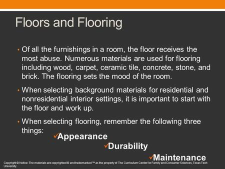 Floors and Flooring Of all the furnishings in a room, the floor receives the most abuse. Numerous materials are used for flooring including wood, carpet,