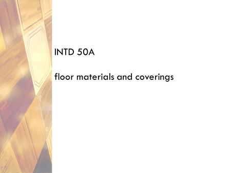 INTD 50A floor materials and coverings. floor coverings major element in an interior and selection criteria deserve careful consideration: durability.