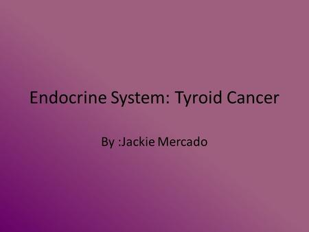 Endocrine System: Tyroid Cancer By :Jackie Mercado.