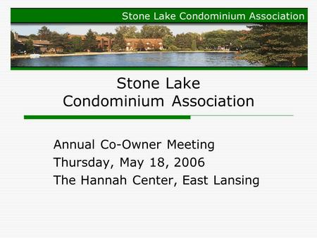 Stone Lake Condominium Association Annual Co-Owner Meeting Thursday, May 18, 2006 The Hannah Center, East Lansing.