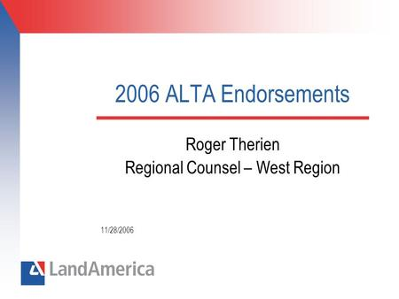 2006 ALTA Endorsements Roger Therien Regional Counsel – West Region 11/28/2006.