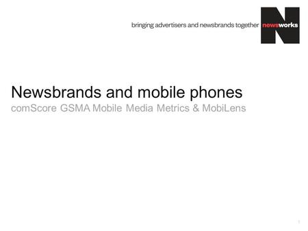 Newsbrands and mobile phones comScore GSMA Mobile Media Metrics & MobiLens 1.