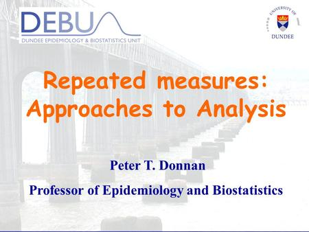 Repeated measures: Approaches to Analysis Peter T. Donnan Professor of Epidemiology and Biostatistics.