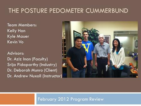 THE POSTURE PEDOMETER CUMMERBUND February 2012 Program Review Team Members: Kelly Han Kyle Mauer Kevin Vo Advisors: Dr. Aziz Inan (Faculty) Srija Pidaparthy.
