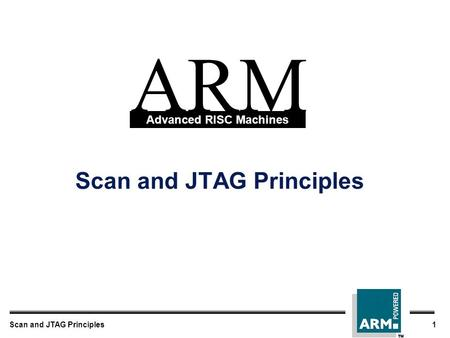 Scan and JTAG Principles1 Scan and JTAG Principles ARM Advanced RISC Machines.