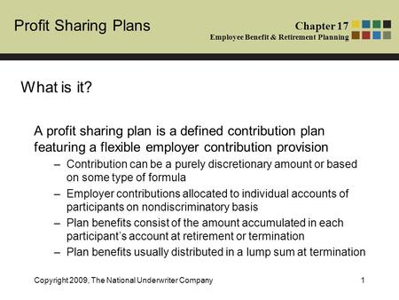 Profit Sharing Plans Chapter 17 Employee Benefit & Retirement Planning Copyright 2009, The National Underwriter Company1 A profit sharing plan is a defined.