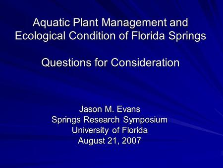Aquatic Plant Management and Ecological Condition of Florida Springs Questions for Consideration Jason M. Evans Springs Research Symposium University of.