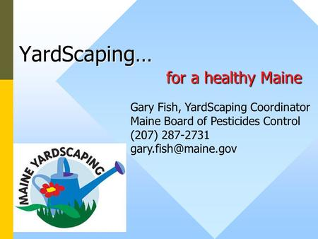 YardScaping… for a healthy Maine Gary Fish, YardScaping Coordinator Maine Board of Pesticides Control (207) 287-2731