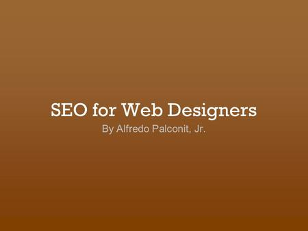 SEO for Web Designers By Alfredo Palconit, Jr.. I. What is SEO? A process of improving a site's traffic and rank from organic search engine results. Notes:
