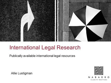 International Legal Research Publically available international legal resources Allie Lustigman.