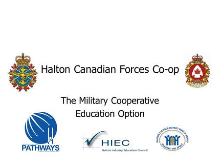 Halton Canadian Forces Co-op The Military Cooperative Education Option.