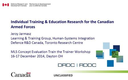 UNCLASSIFIED Jerzy Jarmasz Learning & Training Group, Human-Systems Integration Defence R&D Canada, Toronto Research Centre MLS Concept Evaluation Train.