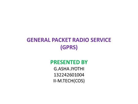 GENERAL PACKET RADIO SERVICE (GPRS) PRESENTED BY G.ASHA JYOTHI 132242601004 II-M.TECH(COS)