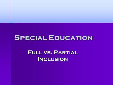 Special Education Full vs. Partial Inclusion. My Research Question What is more beneficial to special education students; full or partial inclusion?