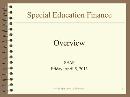Iowa Department of Education1 Special Education Finance Overview SEAP Friday, April 5, 2013.