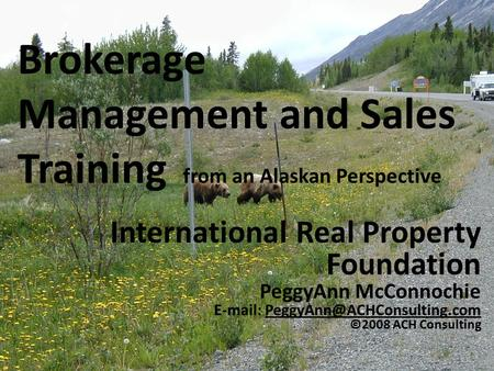 Brokerage Management and Sales Training from an Alaskan Perspective International Real Property Foundation PeggyAnn McConnochie