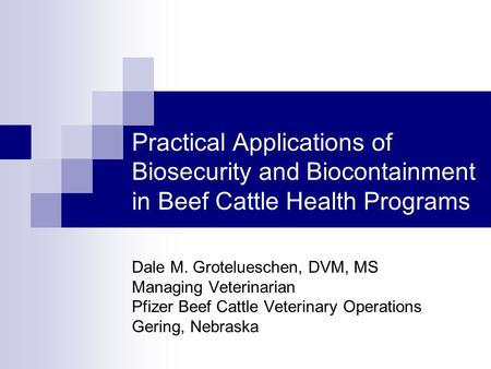 Practical Applications of Biosecurity and Biocontainment in Beef Cattle Health Programs Dale M. Grotelueschen, DVM, MS Managing Veterinarian Pfizer Beef.