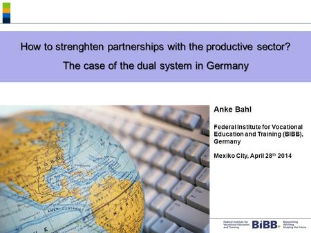® How to strenghten partnerships with the productive sector? The case of the dual system in Germany Anke Bahl Federal Institute for Vocational Education.
