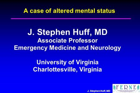 J. Stephen Huff, MD A case of altered mental status J. Stephen Huff, MD Associate Professor Emergency Medicine and Neurology University of Virginia Charlottesville,
