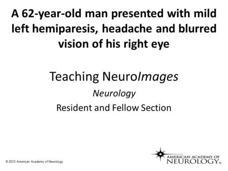 A 62-year-old man presented with mild left hemiparesis, headache and blurred vision of his right eye Teaching NeuroImages Neurology Resident and Fellow.