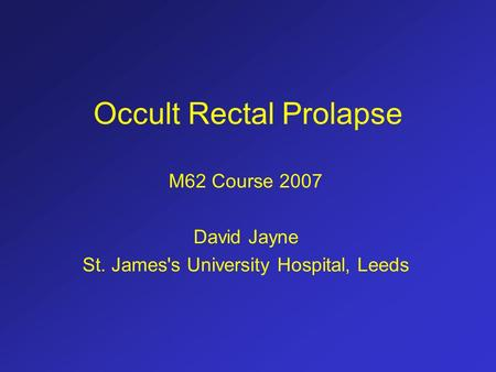 Occult Rectal Prolapse M62 Course 2007 David Jayne St. James's University Hospital, Leeds.