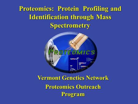 Proteomics: Protein Profiling and Identification through Mass Spectrometry Vermont Genetics Network Proteomics Outreach Program.