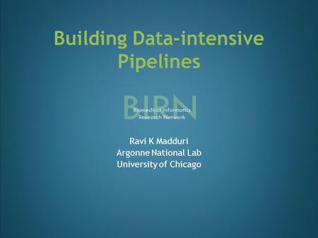 Building Data-intensive Pipelines Ravi K Madduri Argonne National Lab University of Chicago.