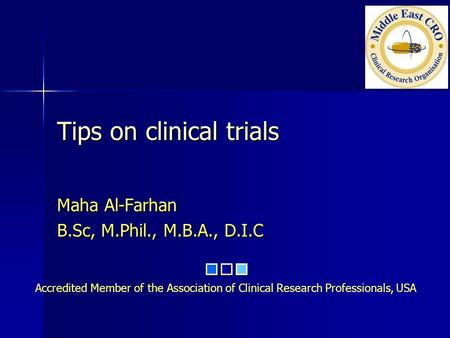 Accredited Member of the Association of Clinical Research Professionals, USA Tips on clinical trials Maha Al-Farhan B.Sc, M.Phil., M.B.A., D.I.C.