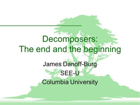 Decomposers: The end and the beginning James Danoff-Burg SEE-U Columbia University.
