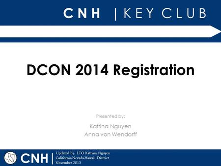 C N H | K E Y C L U B | Updated by: LTG Katrina Nguyen California-Nevada-Hawaii District November 2013 Presented by: CNH DCON 2014 Registration Katrina.