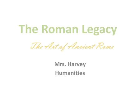 The Roman Legacy Mrs. Harvey Humanities The Art of Ancient Rome.