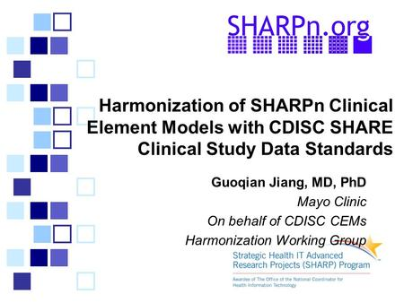 Harmonization of SHARPn Clinical Element Models with CDISC SHARE Clinical Study Data Standards Guoqian Jiang, MD, PhD Mayo Clinic On behalf of CDISC CEMs.