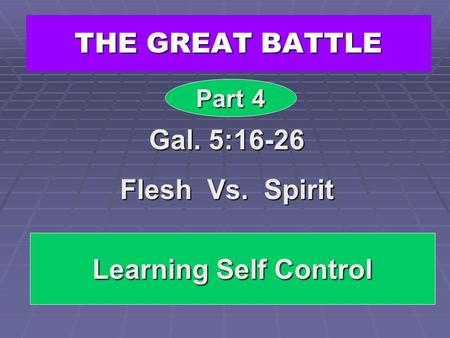 THE GREAT BATTLE Gal. 5:16-26 Flesh Vs. Spirit Part 4 Learning Self Control.