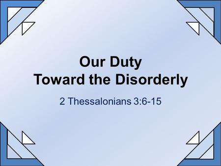 Our Duty Toward the Disorderly 2 Thessalonians 3:6-15.