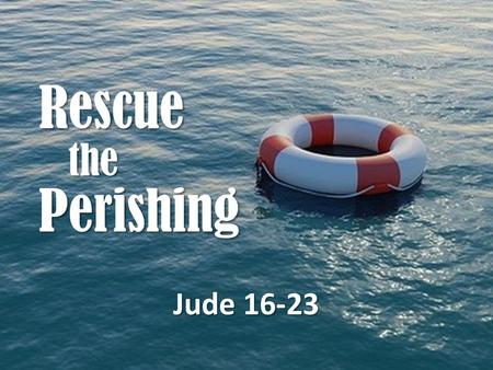 Rescue the Perishing Jude 16-23. Galatians 6:1-2 Brethren, if a man is overtaken in any trespass, you who are spiritual restore such a one in a spirit.
