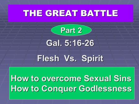 THE GREAT BATTLE Gal. 5:16-26 Flesh Vs. Spirit Part 2 How to overcome Sexual Sins How to Conquer Godlessness.