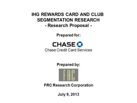 Prepared by: FRC Research Corporation July 9, 2013 Prepared for: IHG REWARDS CARD AND CLUB SEGMENTATION RESEARCH - Research Proposal - Chase Credit Card.