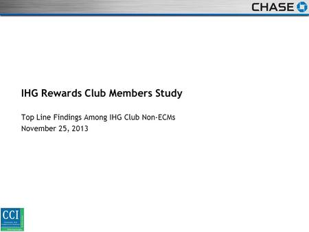 STRICTLY PRIVATE AND CONFIDENTIAL IHG Rewards Club Members Study Top Line Findings Among IHG Club Non-ECMs November 25, 2013.