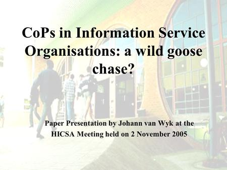 CoPs in Information Service Organisations: a wild goose chase? Paper Presentation by Johann van Wyk at the HICSA Meeting held on 2 November 2005.