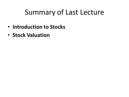 Summary of Last Lecture Introduction to Stocks Stock Valuation.