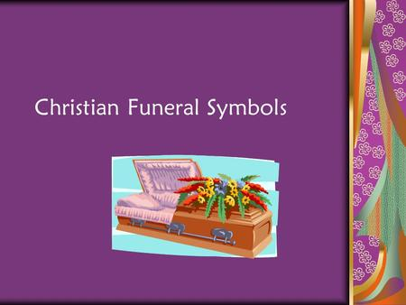 Christian Funeral Symbols. General Introduction At the death of a Christian, the Church intercedes on behalf of the deceased Church also ministers to.